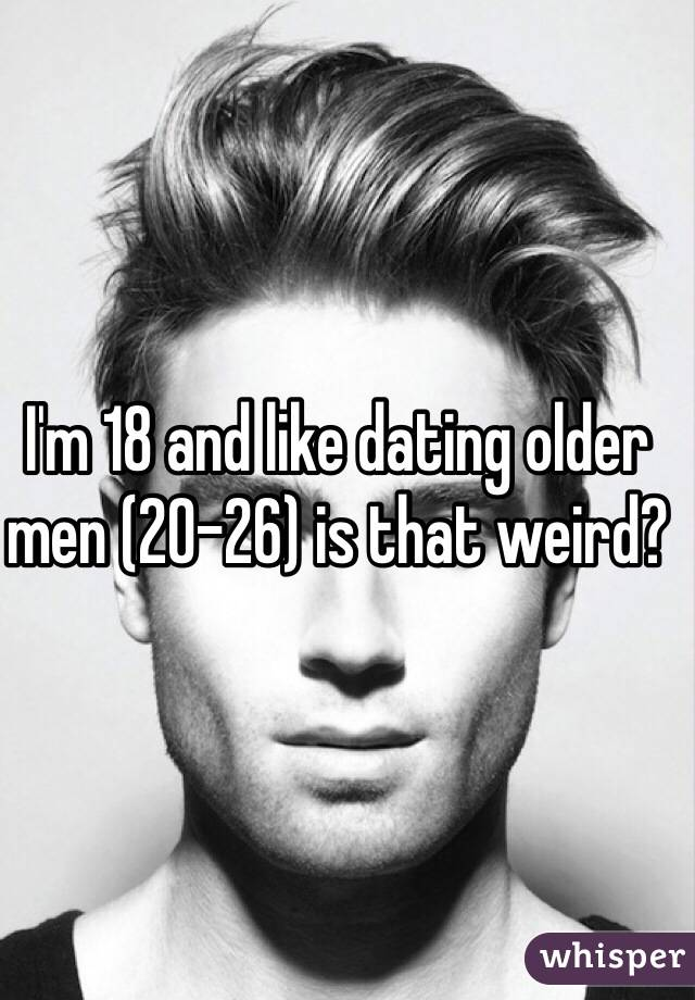 I'm 18 and like dating older men (20-26) is that weird?