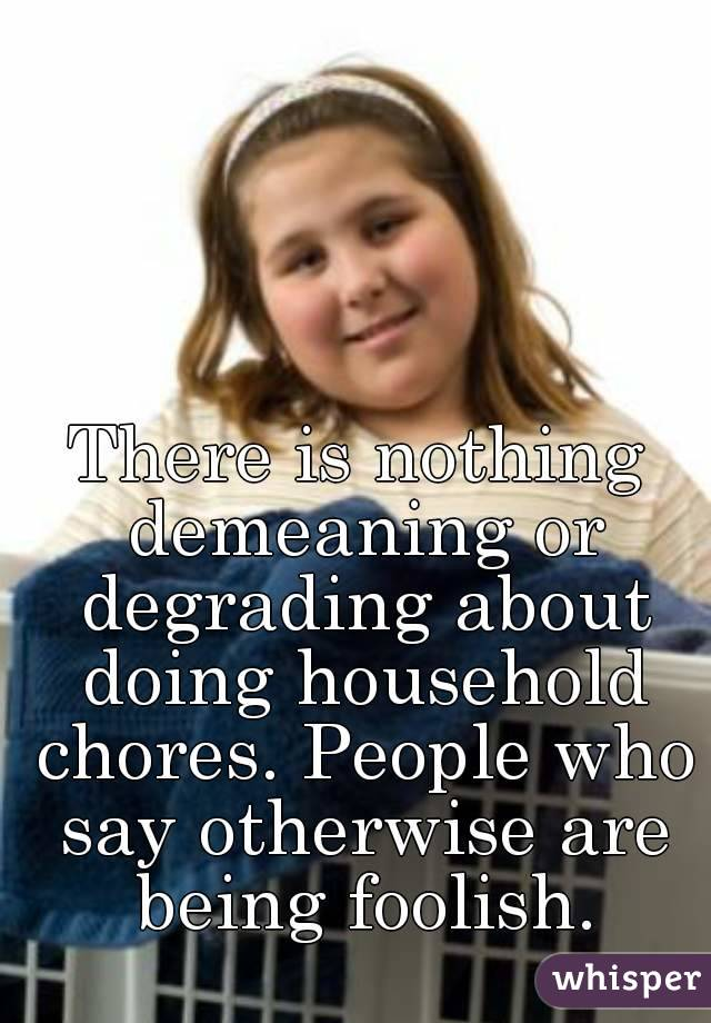 There is nothing demeaning or degrading about doing household chores. People who say otherwise are being foolish.