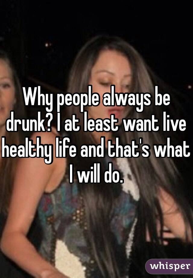 Why people always be drunk? I at least want live healthy life and that's what I will do.