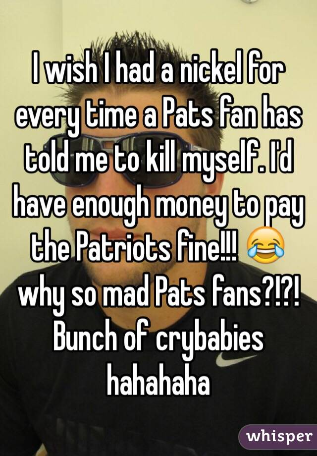 I wish I had a nickel for every time a Pats fan has told me to kill myself. I'd have enough money to pay the Patriots fine!!! 😂 why so mad Pats fans?!?!  Bunch of crybabies hahahaha