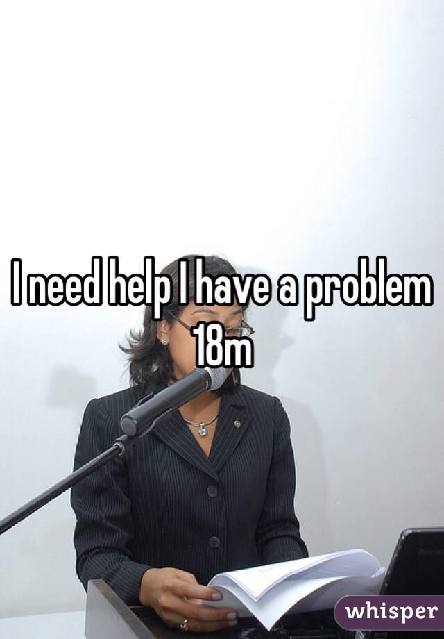 I need help I have a problem 18m