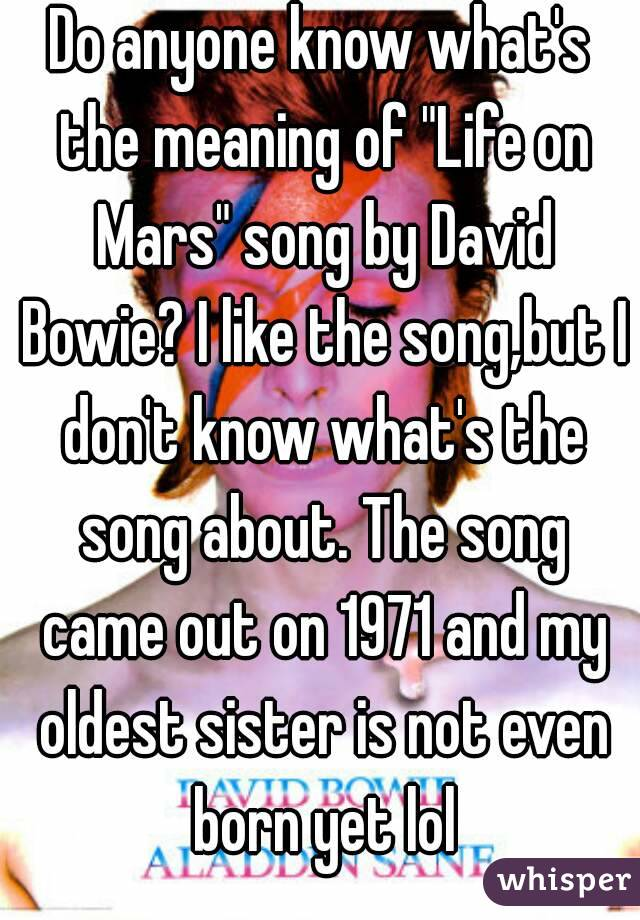 """Do anyone know what's the meaning of """"Life on Mars"""" song by David Bowie? I like the song,but I don't know what's the song about. The song came out on 1971 and my oldest sister is not even born yet lol"""