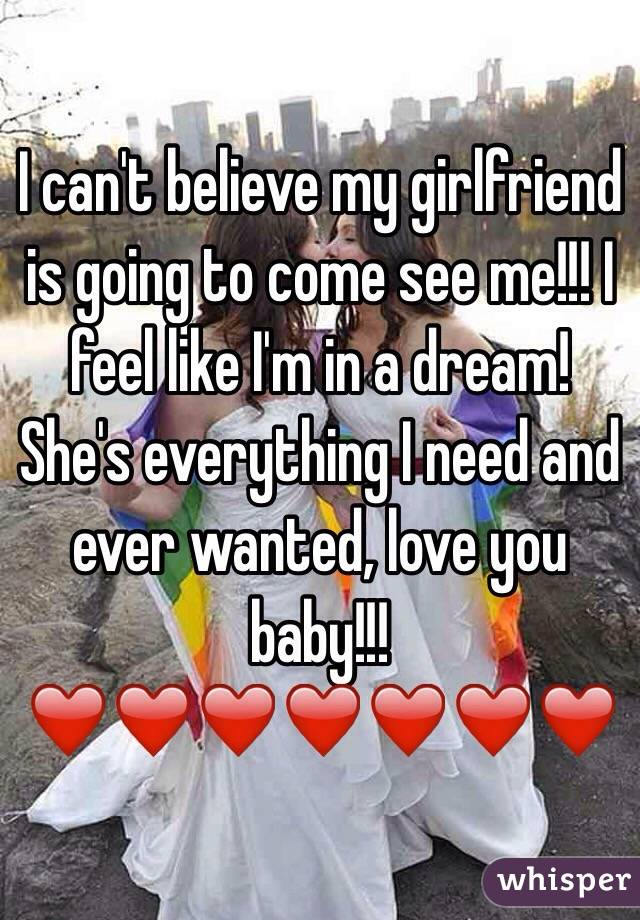 I can't believe my girlfriend is going to come see me!!! I feel like I'm in a dream! She's everything I need and ever wanted, love you baby!!!❤️❤️❤️❤️❤️❤️❤️