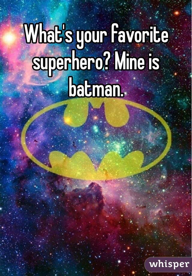 What's your favorite superhero? Mine is batman.