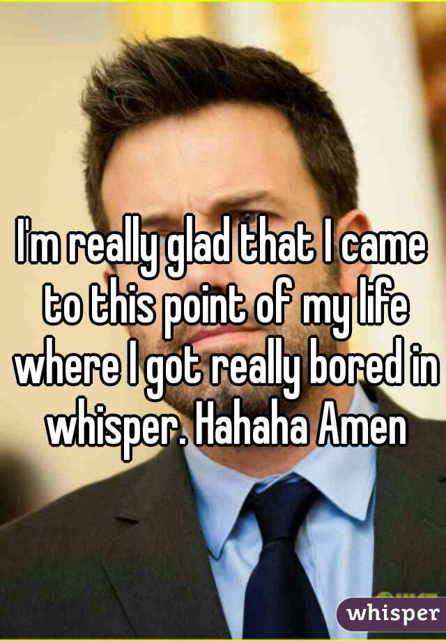 I'm really glad that I came to this point of my life where I got really bored in whisper. Hahaha Amen