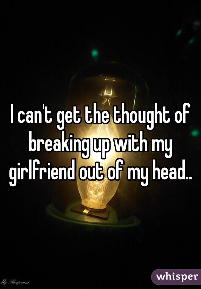 I can't get the thought of breaking up with my girlfriend out of my head..