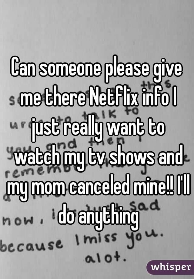 Can someone please give me there Netflix info I just really want to watch my tv shows and my mom canceled mine!! I'll do anything