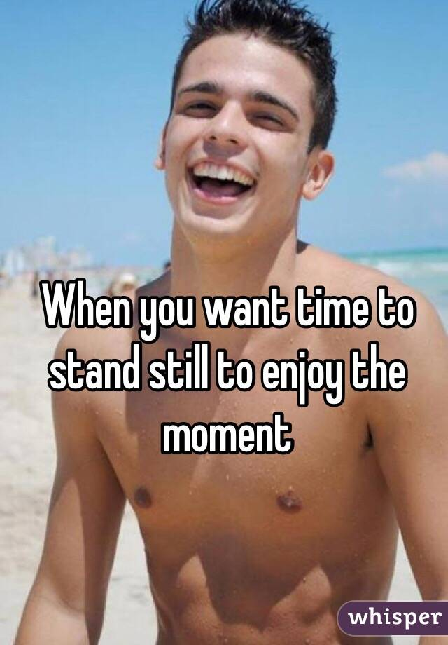 When you want time to stand still to enjoy the moment