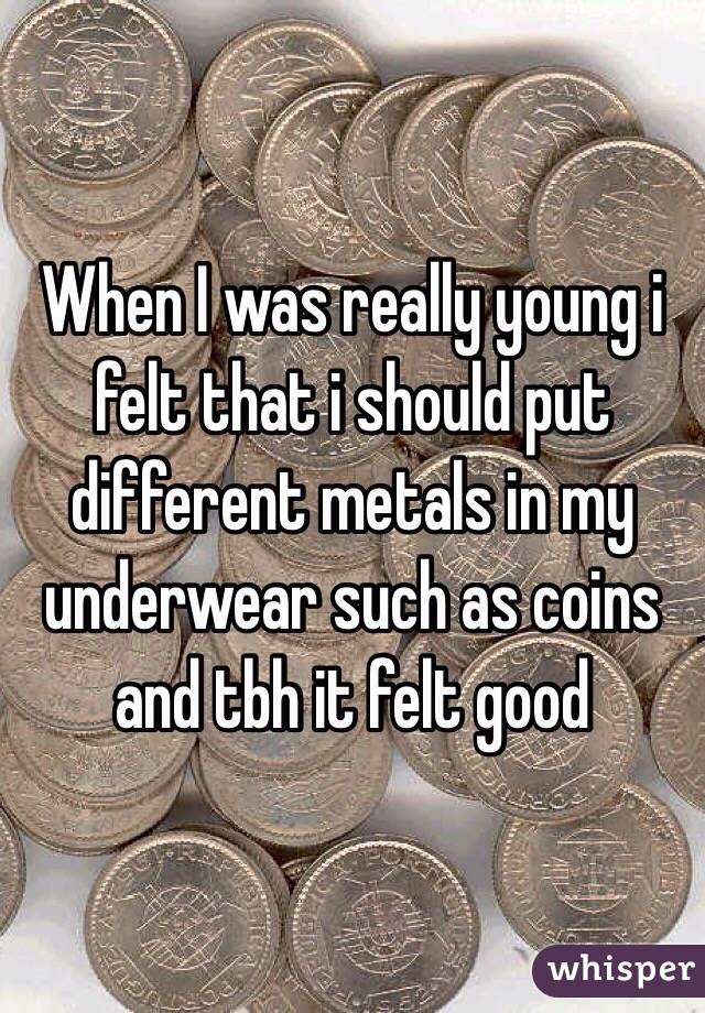 When I was really young i felt that i should put different metals in my underwear such as coins and tbh it felt good
