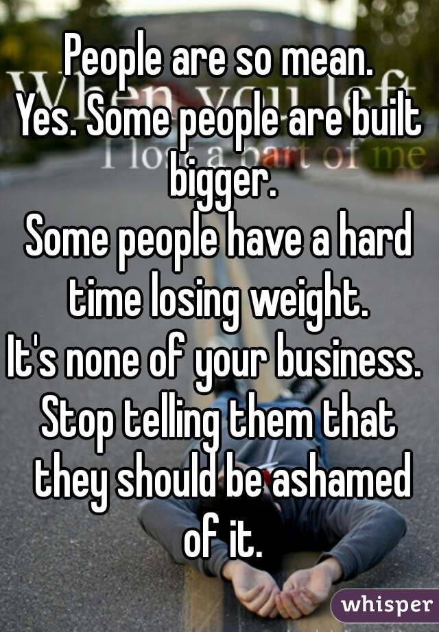 People are so mean. Yes. Some people are built bigger. Some people have a hard time losing weight.  It's none of your business.  Stop telling them that they should be ashamed of it.