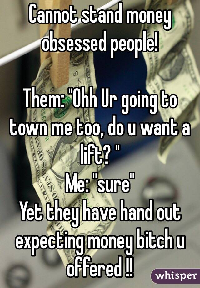 """Cannot stand money obsessed people!  Them: """"Ohh Ur going to town me too, do u want a lift? """" Me: """"sure"""" Yet they have hand out expecting money bitch u offered !!"""