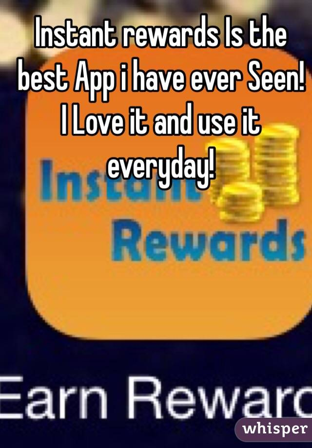 Instant rewards Is the best App i have ever Seen! I Love it and use it everyday!
