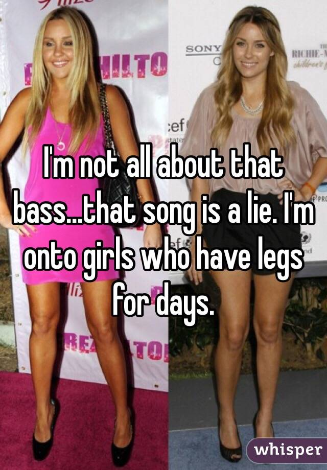 I'm not all about that bass...that song is a lie. I'm onto girls who have legs for days.