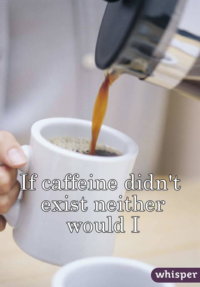 If caffeine didn't exist neither would I