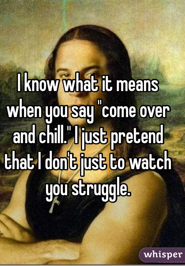 "I know what it means when you say ""come over and chill."" I just pretend that I don't just to watch you struggle."