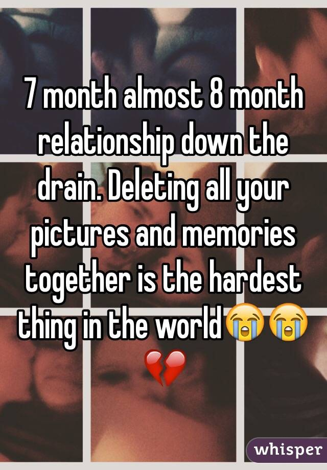7 month almost 8 month relationship down the drain. Deleting all your pictures and memories together is the hardest thing in the world😭😭💔