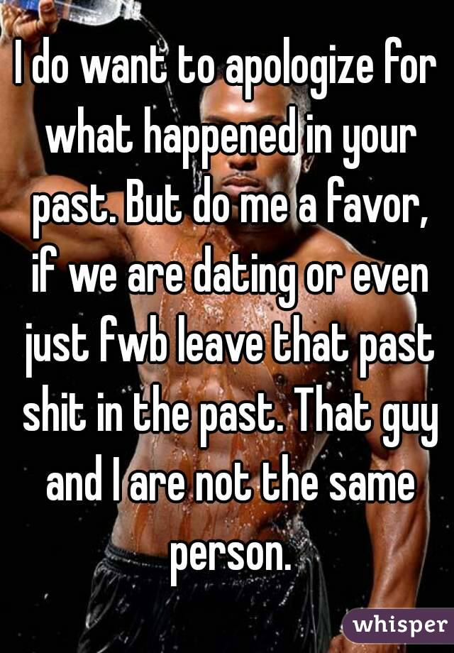 I do want to apologize for what happened in your past. But do me a favor, if we are dating or even just fwb leave that past shit in the past. That guy and I are not the same person.