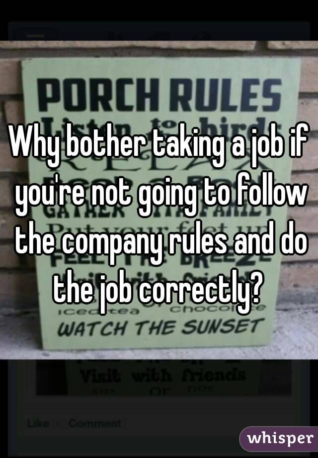 Why bother taking a job if you're not going to follow the company rules and do the job correctly?