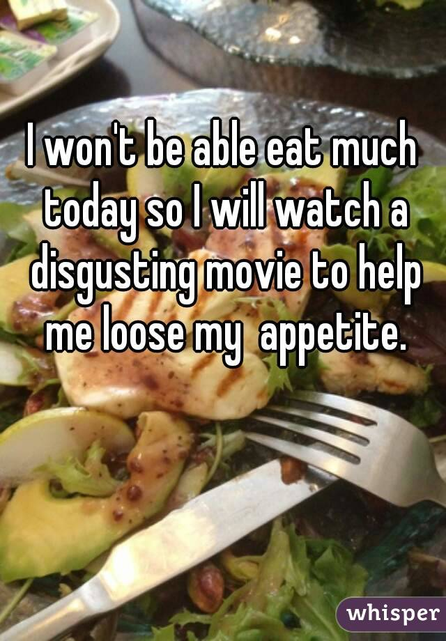 I won't be able eat much today so I will watch a disgusting movie to help me loose my  appetite.