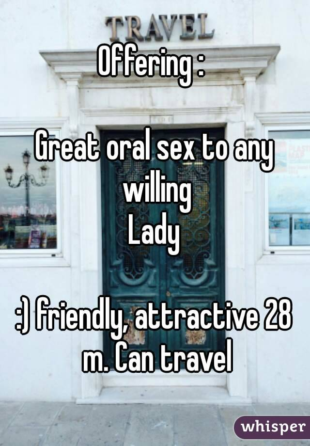 Offering :   Great oral sex to any willing Lady  :) friendly, attractive 28 m. Can travel