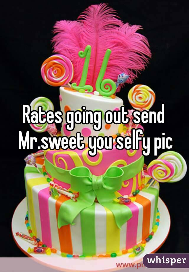 Rates going out send Mr.sweet you selfy pic