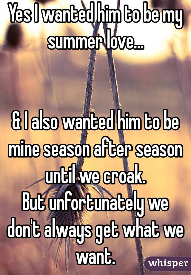 Yes I wanted him to be my summer love...   & I also wanted him to be mine season after season until we croak.  But unfortunately we don't always get what we want.