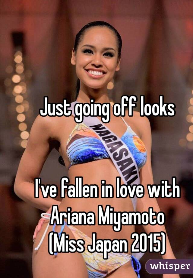 Just going off looks    I've fallen in love with Ariana Miyamoto (Miss Japan 2015)