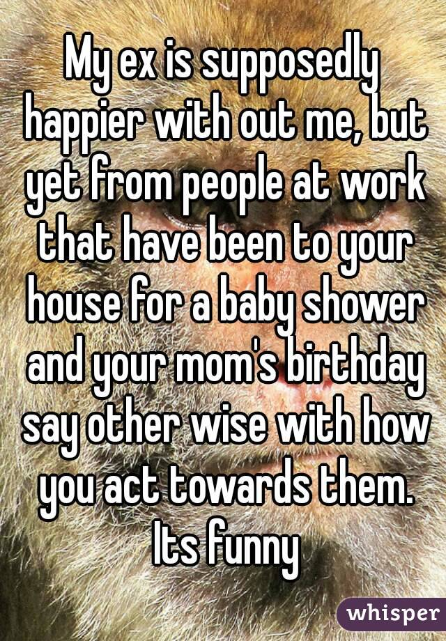 My ex is supposedly happier with out me, but yet from people at work that have been to your house for a baby shower and your mom's birthday say other wise with how you act towards them. Its funny