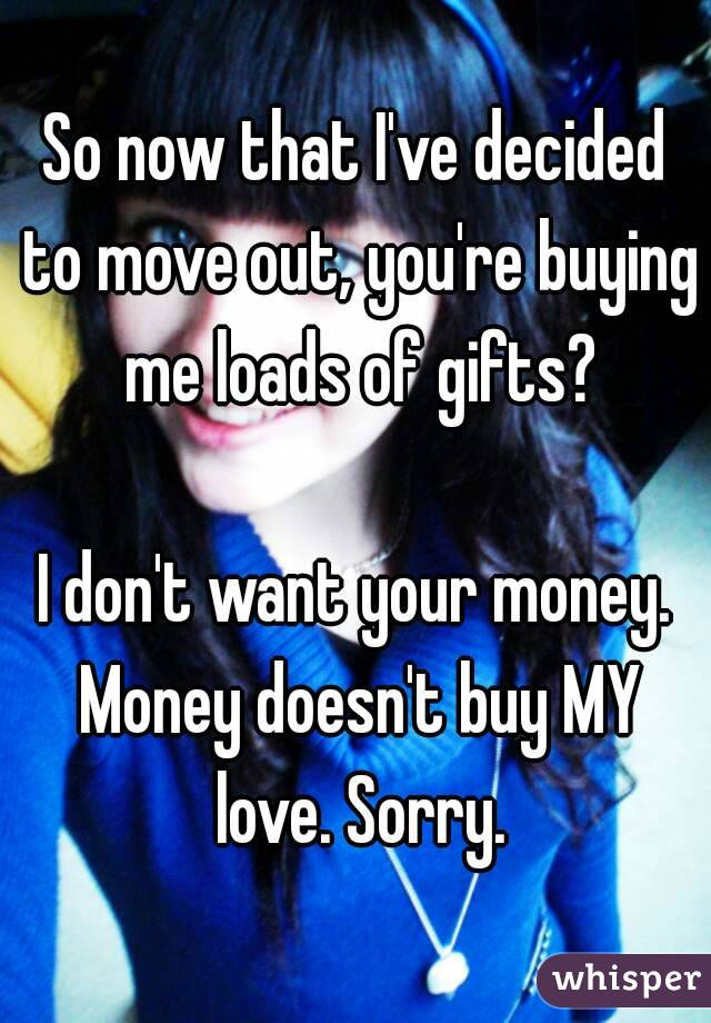 So now that I've decided to move out, you're buying me loads of gifts?  I don't want your money. Money doesn't buy MY love. Sorry.