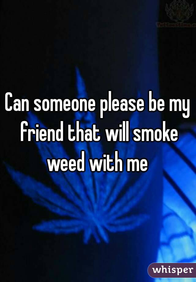 Can someone please be my friend that will smoke weed with me