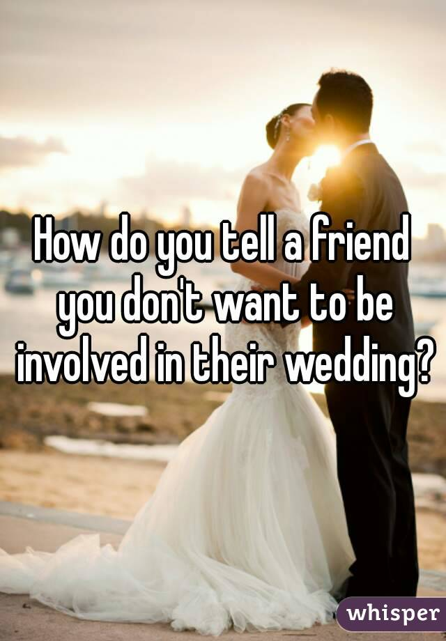 How do you tell a friend you don't want to be involved in their wedding?