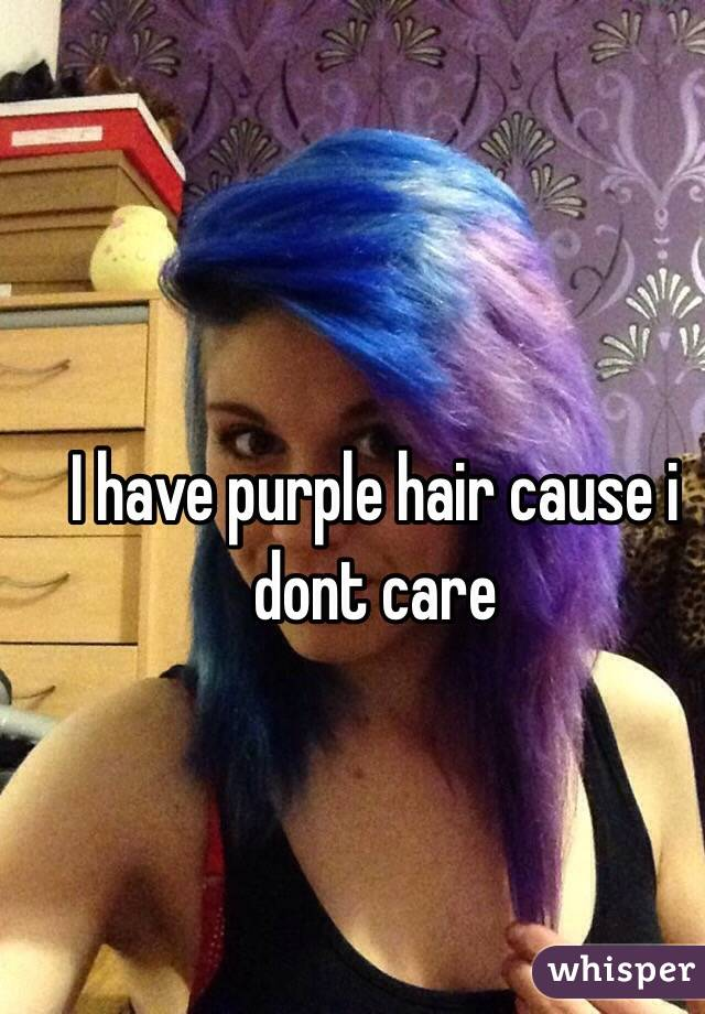 I have purple hair cause i dont care
