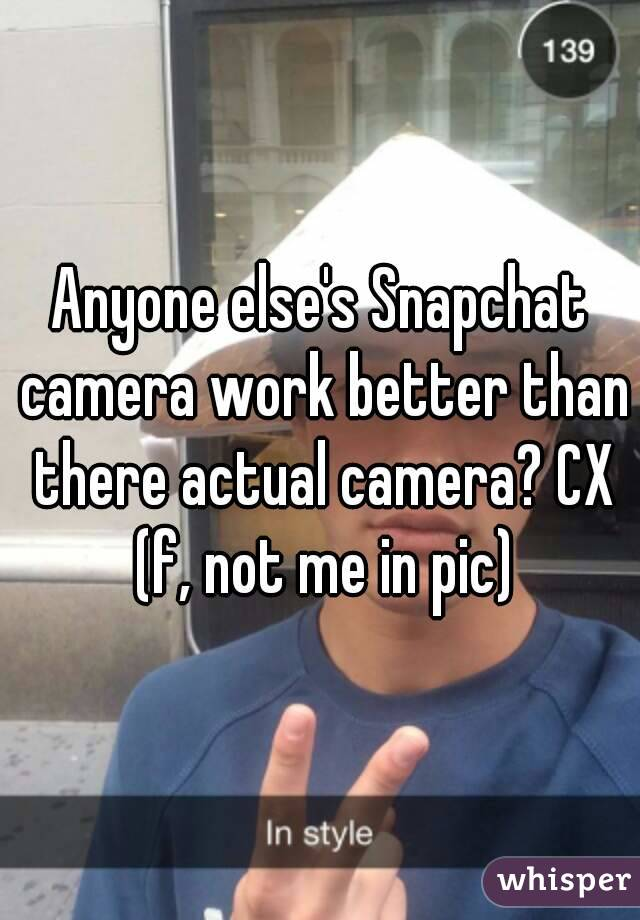 Anyone else's Snapchat camera work better than there actual camera? CX (f, not me in pic)