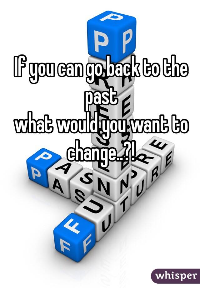 If you can go back to the past  what would you want to change..?!