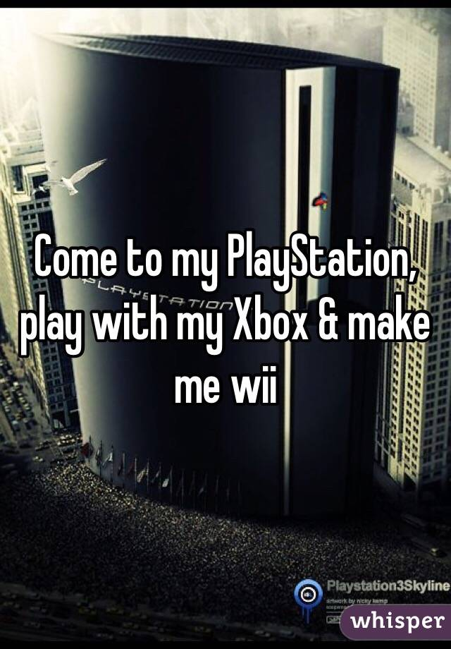 Come to my PlayStation, play with my Xbox & make me wii
