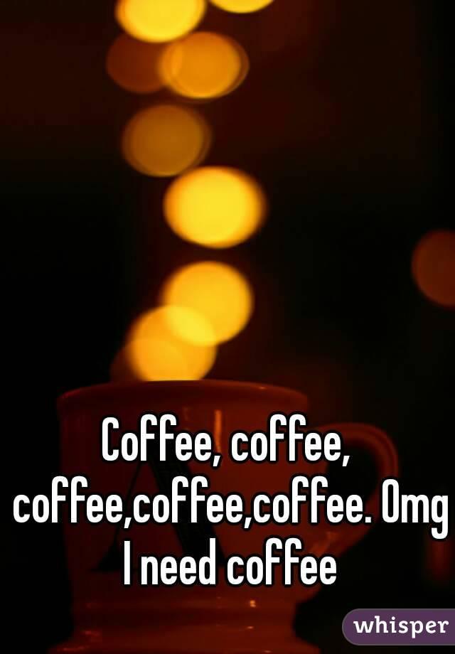 Coffee, coffee, coffee,coffee,coffee. Omg I need coffee