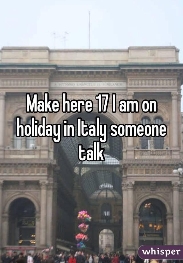 Make here 17 I am on holiday in Italy someone talk