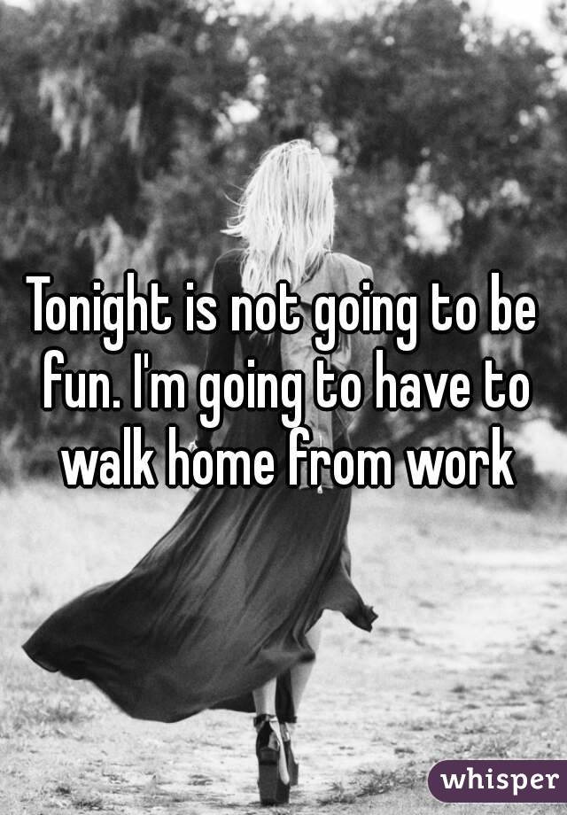 Tonight is not going to be fun. I'm going to have to walk home from work