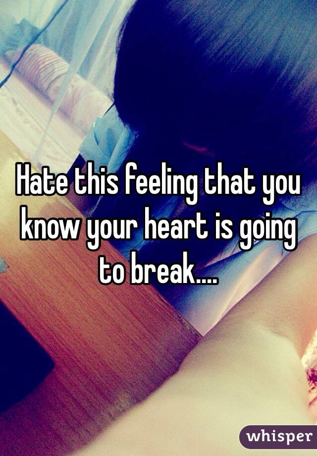 Hate this feeling that you know your heart is going to break....