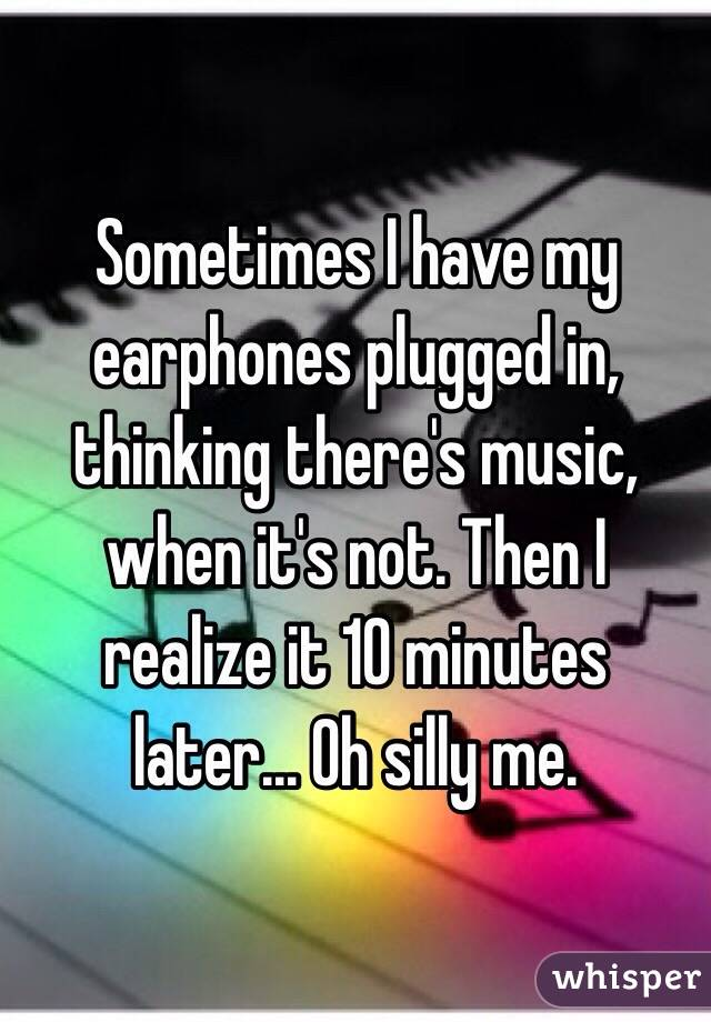 Sometimes I have my earphones plugged in, thinking there's music, when it's not. Then I realize it 10 minutes later... Oh silly me.