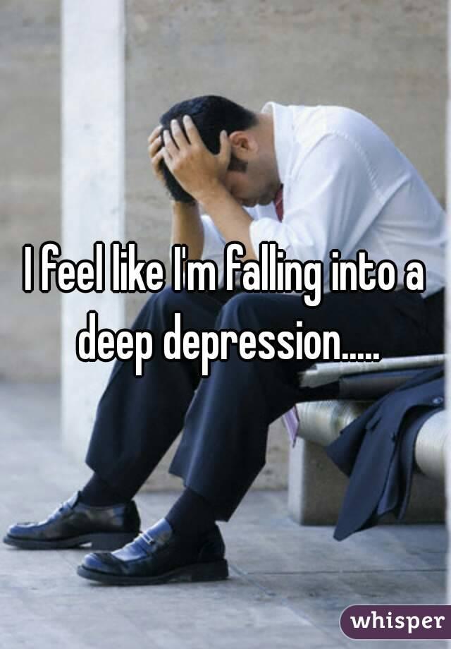 I feel like I'm falling into a deep depression.....
