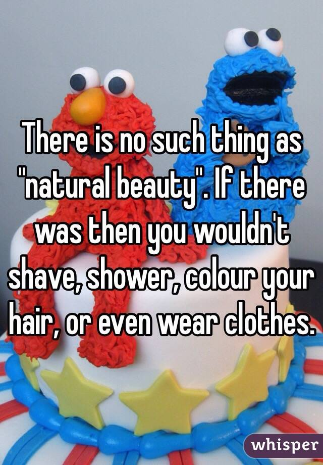 """There is no such thing as """"natural beauty"""". If there was then you wouldn't shave, shower, colour your hair, or even wear clothes."""