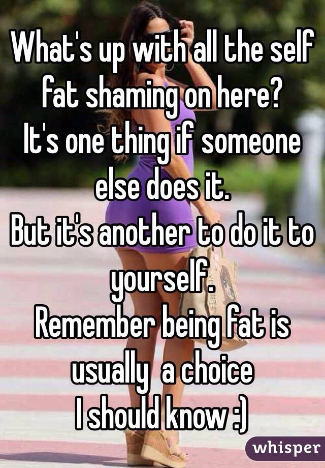What's up with all the self fat shaming on here? It's one thing if someone else does it.  But it's another to do it to yourself.  Remember being fat is usually  a choice I should know :)