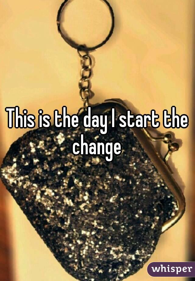 This is the day I start the change