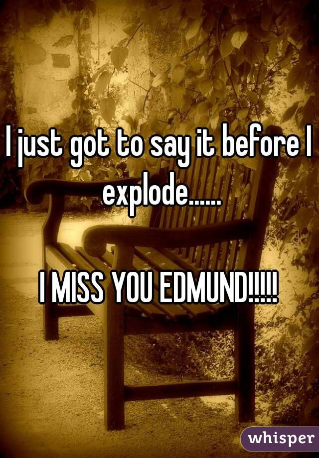 I just got to say it before I explode......  I MISS YOU EDMUND!!!!!