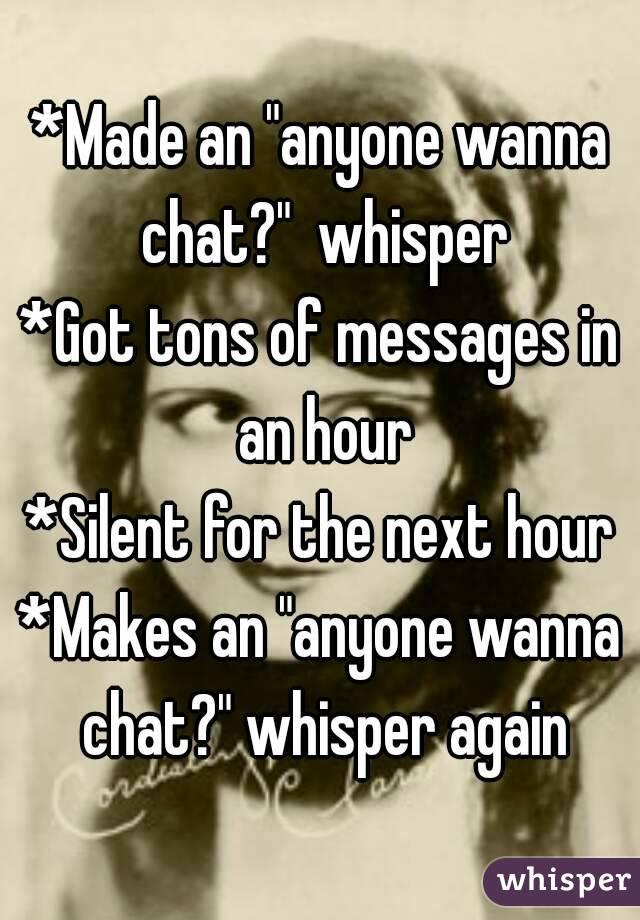 """*Made an """"anyone wanna chat?""""  whisper *Got tons of messages in an hour *Silent for the next hour *Makes an """"anyone wanna chat?"""" whisper again"""