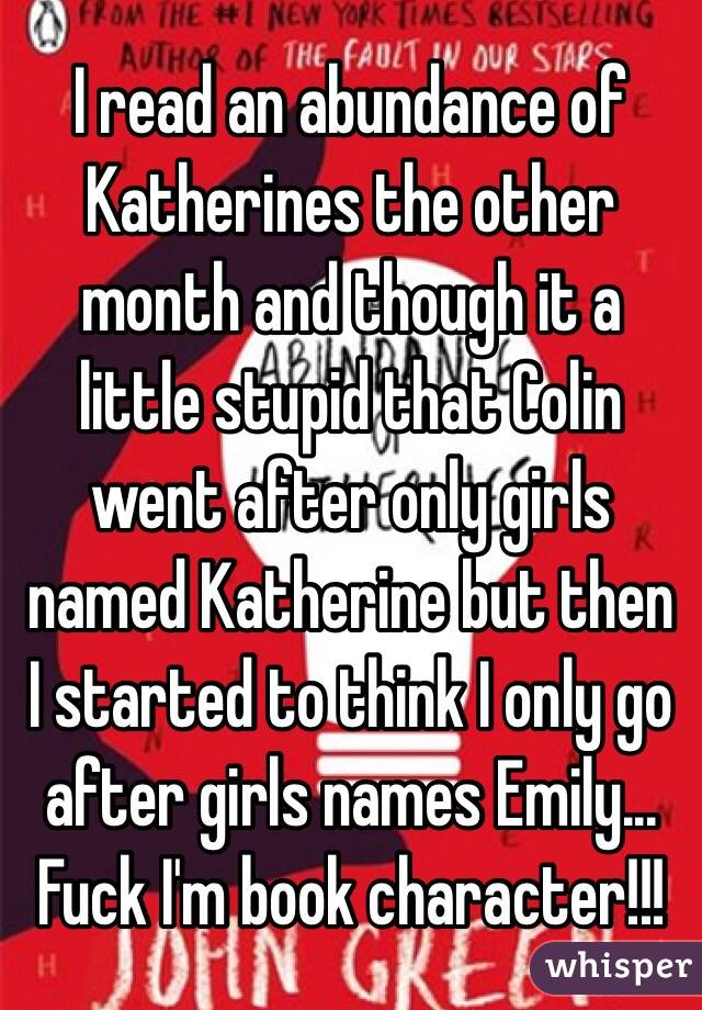 I read an abundance of Katherines the other month and though it a little stupid that Colin went after only girls named Katherine but then I started to think I only go after girls names Emily... Fuck I'm book character!!!