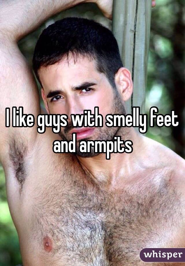 I like guys with smelly feet and armpits