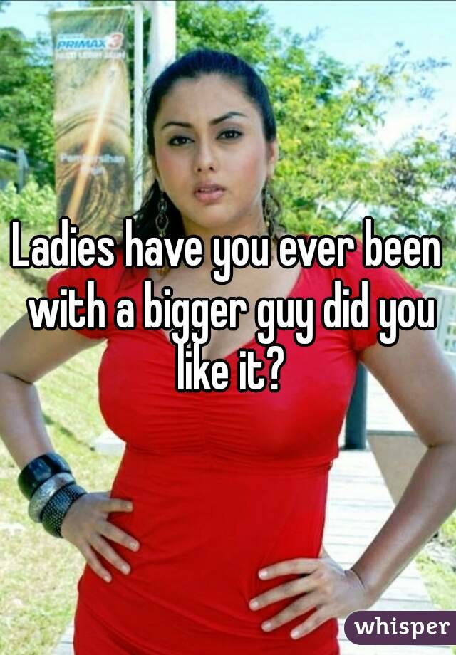 Ladies have you ever been with a bigger guy did you like it?