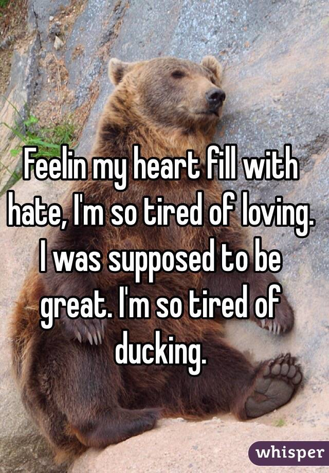 Feelin my heart fill with hate, I'm so tired of loving. I was supposed to be great. I'm so tired of ducking.